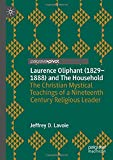 Laurence Oliphant (1829–1888) and The Household: The Christian Mystical Teachings of a Nineteenth Century Religious Leader
