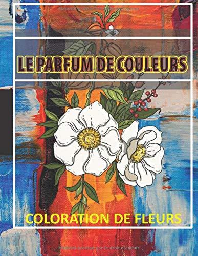Le Parfum De Couleurs : Coloration De Fleurs: Cahier de Coloriage Pour Adulte
