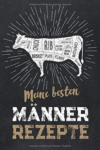 Meine besten Männer Rezepte: leeres DIY Rezeptbuch und Kochbuch für Männer zum Selberschreiben für die geilsten Rezepte, zum Sammeln und Verschenken, für Pfanne, Herd, BBQ-Smoker und Grill