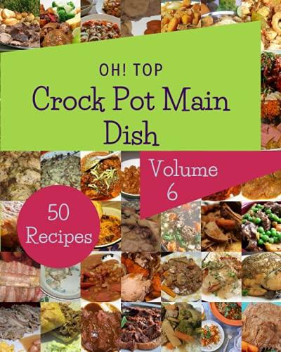 Oh! Top 50 Crock Pot Main Dish Recipes Volume 6: Explore Crock Pot Main Dish Cookbook NOW!