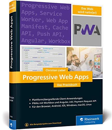 Progressive Web Apps: Das Praxisbuch. Plattformübergreifende App-Entwicklung mit Angular und Workbox. Für Browser, Windows, macOS, iOS und Android