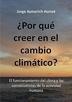¿Por qué creer en el cambio climático?: El funcionamiento del clima y las consecuencias de la actividad humana (Spanish Edition) by [Jorge Aymerich]