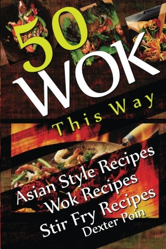 Wok This Way - 50 Asian Style Recipes - Wok Recipes - Stir Fry Recipes (Recipe Junkies - Wok Recipes)