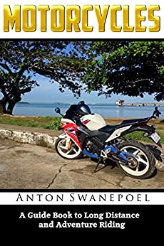 Motorcycles: A Guide Book To Long Distance And Adventure Riding by [Anton Swanepoel]