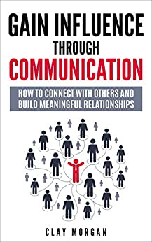 Gain Influence Through Communication: How To Connect With Others and Build Meaningful Relationships by [Clay Morgan]