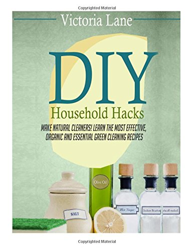DIY Household Hacks: Your Complete Guide to Surprisingly Simple, Super Effective, and Just Plain Smart Household Hacks to Make Life Easier (Declutter ... Routine and Make Your Life 100% Easier)