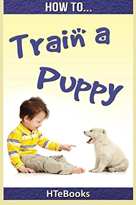 いたずらな落胆したぜいたくHow To Train a Puppy: Quick Start Guide (How To eBooks)