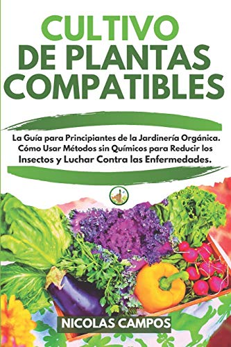 CULTIVO DE PLANTAS COMPATIBLES: La Guía para Principiantes de la Jardinería Orgánica. Cómo Usar Métodos sin Químicos para Reducir los Insectos y Luchar Contra las Enfermedades