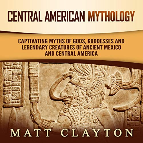 Central American Mythology: Captivating Myths of Gods, Goddesses, and Legendary Creatures of Ancient Mexico and Central America audiobook cover art