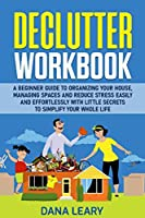 Declutter Workbook: A Beginner Guide to Organizing your House, Managing Spaces and Reduce Stress Easily and Effortlessly with Little Secrets to Simplify your Home Life