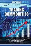 Trading Commodities: Investire in Materie Prime Una Guida Passo Passo Per Principianti. Un Manuale Per Raggiungere La Tua Liberta' Finanziaria. Fondamentali Su Analisi, Rischi E Strategie