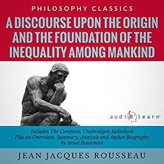 A Discourse upon the Origin and the Foundation of the Inequality Among Mankind by Jean Jacques Rousseau     The Complete Work Plus an Overview, Chapter by Chapter Summary and Author Biography!              By:                                                                                                                                 Jean Jacques Rousseau,                                                                                        Israel Bouseman                               Narrated by:                                                                                                                                 Derek Botten                      Length: 3 hrs and 50 mins     11 ratings     Overall 4.2