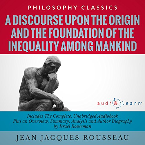 A Discourse upon the Origin and the Foundation of the Inequality Among Mankind by Jean Jacques Rousseau     The Complete Work Plus an Overview, Chapter by Chapter Summary and Author Biography!              By:                                                                                                                                 Jean Jacques Rousseau,                                                                                        Israel Bouseman                               Narrated by:                                                                                                                                 Derek Botten                      Length: 3 hrs and 50 mins     Not rated yet     Overall 0.0