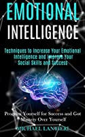Emotional Intelligence: Techniques to Increase Your Emotional Intelligence and Improve Your Social Skills and Success (Program Yourself for Success and Got Mastery Over Yourself)