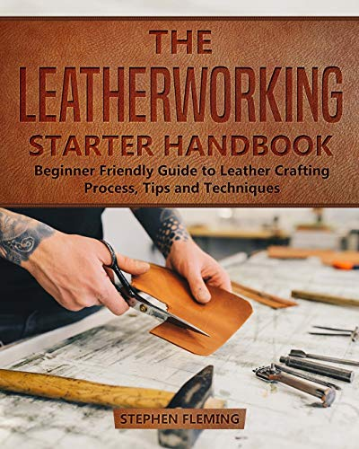 The Leatherworking Starter Handbook: Beginner Friendly Guide to Leather Crafting Process, Tips and Techniques (DIY Series)