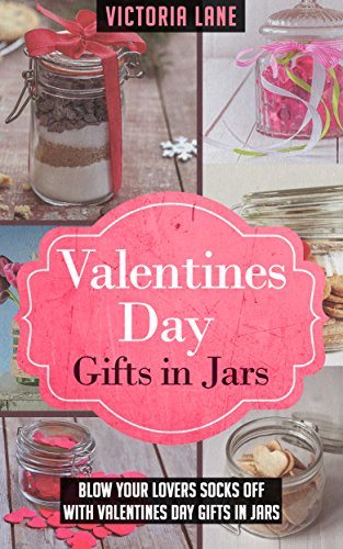 Valentines Day Gifts In Jars: Blow Your Lovers Socks Off With Valentines Day Gifts In Jars (Gifts in Jars - Valentines Day Gifts - Anniversary Gifts - Holidays) (English Edition)