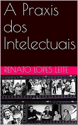 A Praxis dos Intelectuais (Historia Intelectual, Historia dos Intelectuais e Historiografia Livro 1)