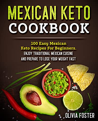 Mexican Keto Cookbook: 100 Easy Mexican Keto Recipes For Beginners. Enjoy Traditional Mexican...
