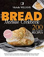 Bread Machine Cookbook: 200 Easy to Follow Recipes Baking Delicious Homemade Bread. A Comprehensive Guide for Gluten - Free and Everyday Food needs of the Entire Family