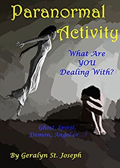 Paranormal Activity: What Are YOU Dealing With? Ghost, Spirit, Demon, Angel by [Geralyn St Joseph]