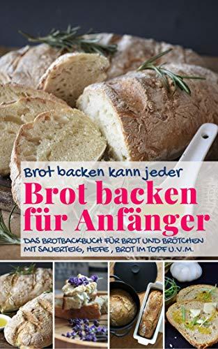 Brot backen kann jeder BROT BACKEN FÜR ANFÄNGER: Das Brotbackbuch für Brot und Brötchen mit Sauerteig, Hefe, Brot im Topf u.v.m. (Backen - die besten Rezepte)