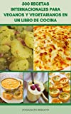 500 Recetas Internacionales Para Veganos Y Vegetarianos En Un Libro De Cocina : Sopas, Guisos, Frijoles, Panes, Especias, Fideos, Pasta Mediterránea, Tofu, Pepinillos, Salsas, Ensaladas, Sándwiches