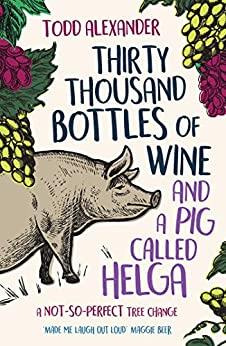 Thirty Thousand Bottles of Wine and a Pig Called Helga: A not-so-perfect tree change by [Todd Alexander]
