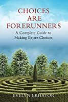 Choices Are Forerunners: A Complete Guide to Making Better Choices