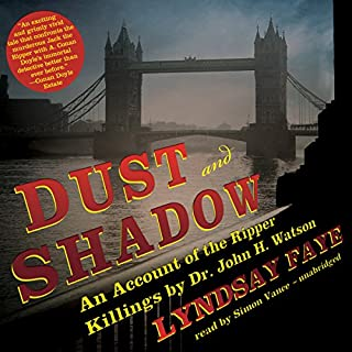 Dust and Shadow     An Account of the Ripper Killings by Dr. John H. Watson              By:                                                                                                                                 Lyndsay Faye                               Narrated by:                                                                                                                                 Simon Vance                      Length: 9 hrs and 20 mins     3,134 ratings     Overall 4.2