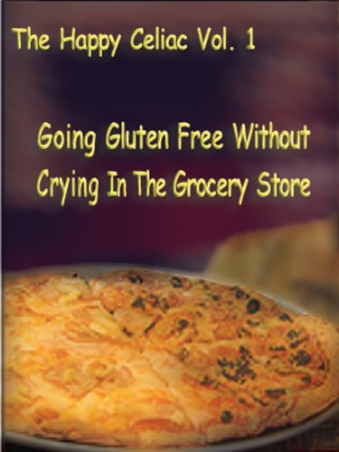 The Happy Celiac Volume 1 Going Gluten Free Without Crying In The Grocery Store