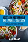 Vegetarian Mediterranean And Lebanese Cookbook: 2 Books In 1: 120 Recipes For Healthy And Tasty Dishes From Lebanon And Europe