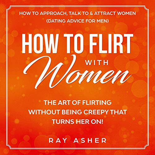 Couverture de How to Flirt with Women: The Art of Flirting Without Being Creepy That Turns Her On! How to Approach, Talk to & Attract Women