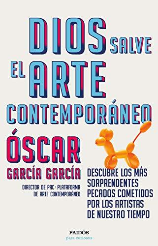 Dios salve el arte contemporáneo: Descubre los más sorprendentes pecados cometidos por los artistas de nuestro tiempo (Para curiosos)