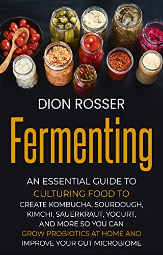 Fermenting: An Essential Guide to Culturing Food to Create Kombucha, Sourdough, Kimchi, Sauerkraut, Yogurt, and More so You Can Grow Probiotics at Home and Improve Your Gut Microbiome by [Dion Rosser]