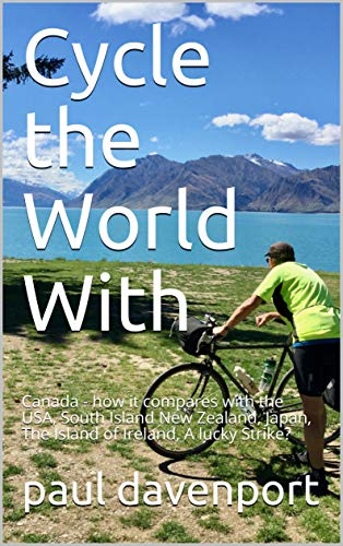 Cycle the World With : Canada - how it compares with the USA, South Island New Zealand, Japan, The Island of Ireland, A lucky Strike? (paul davenport Book 3)