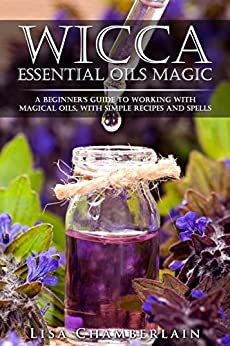 Wicca Essential Oils Magic: A Beginner's Guide to Working with Magical Oils, with Simple Recipes and Spells by [Lisa Chamberlain]