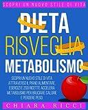 Dieta Risveglia Metabolismo: Scopri Un Nuovo Stile Di Vita Attraverso Il Piano Alimentare, Esercizi, e 200 Ricette Accelera Metabolismo Per Bruciare Calorie e Perdere Peso