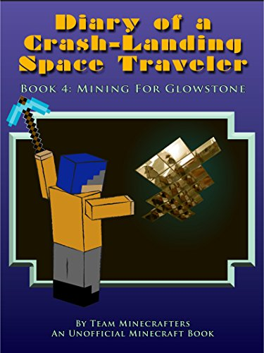Diary of a Crash-Landing Space Traveler Book 4: Mining For Glowstone, An Unofficial Minecraft Book (Minecraft Inspired Adventure Series)