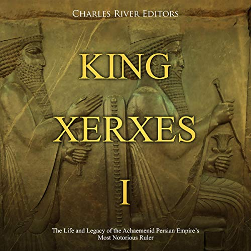 Couverture de King Xerxes I: The Life and Legacy of the Achaemenid Persian Empire's Most Notorious Ruler