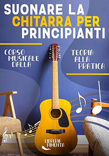 Suonare la Chitarra per Principianti: Corso Dalla Teoria Musicale alla Pratica: Da Zero a Chitarrista