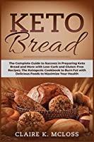 Keto Bread: The Complete Guide to Success in Preparing Keto Bread and More with Low-Carb and Gluten-Free Recipes The Ketogenic Cookbook to Burn Fat with Delicious Foods to Maximize Your Health
