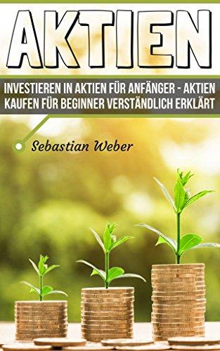 Aktien: Investieren in Aktien für Anfänger – Aktien kaufen für Beginner verständlich erklärt (Aktienhandel, Börse leicht erklärt, Geld anlegen, Geld sparen, finanzielle Intelligenz)