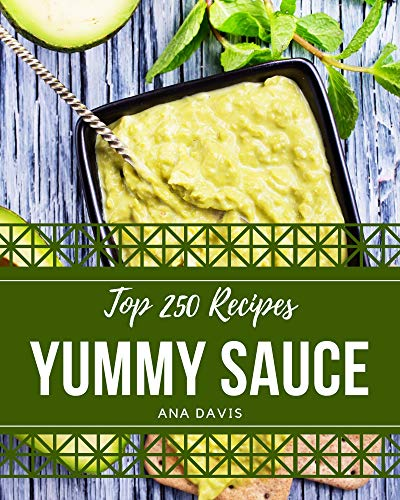 Top 250 Yummy Sauce Recipes: The Best Yummy Sauce Cookbook that Delights Your Taste Buds (English Edition)