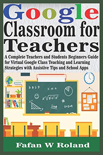 Google Classroom for Teachers: A Complete Teachers and Students Beginners Guide for Virtual Google Class Teaching and Learning Strategies with Assistive Tips and School Apps