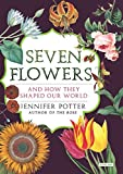 Seven Flowers: And How They Shaped Our World - Jennifer Potter