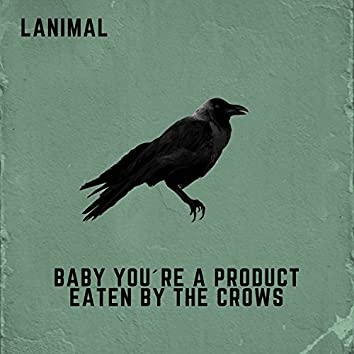 Baby You're A Product Eaten By The Crows