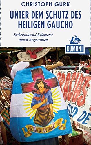DuMont Reiseabenteuer Unter dem Schutz des heiligen Gaucho: Siebentausend Kilometer durch Argentinien (DuMont Reiseabenteuer E-Book)