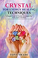 Crystal for energy healing techniques: A simple guide to practice techniques for body, spirit and mind