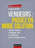 Vendeurs - Passez en mode solution - Solution selling, challenger sale...: Solution selling, challenger sale... Les méthodes qui ont changé la vente