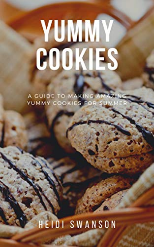 YUMMY COOKIES: A Guide To Making Amazing Yummy Cookies For Summer by [Heidi Swanson]